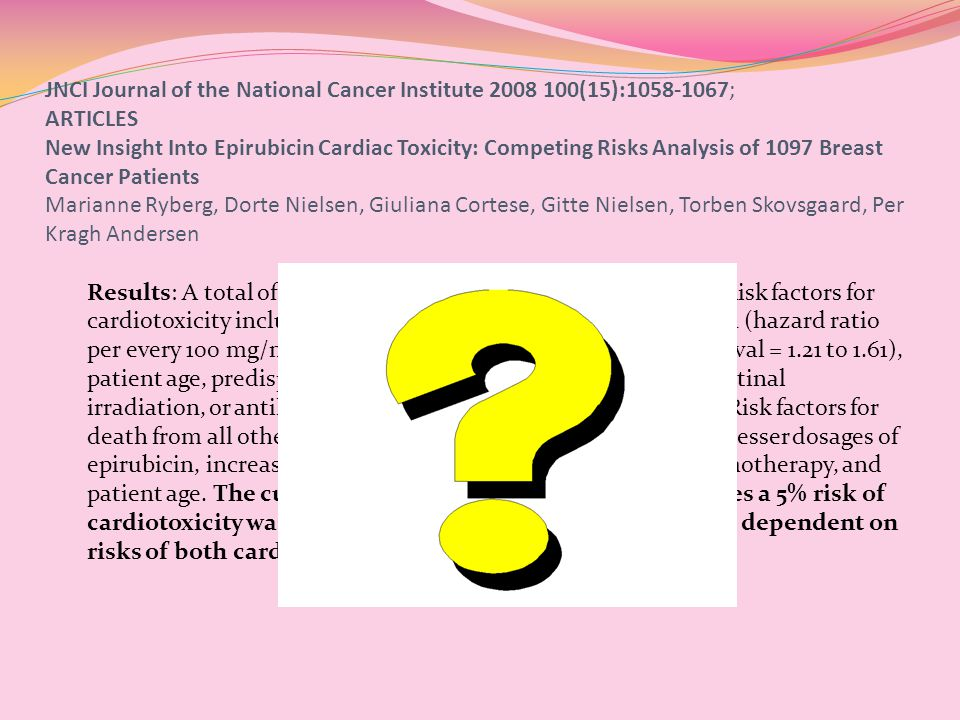 JNCI Journal of the National Cancer Institute 2008 100(15):1058-1067; ARTICLES New Insight Into Epirubicin Cardiac Toxicity: Competing Risks Analysis of 1097 Breast Cancer Patients Marianne Ryberg, Dorte Nielsen, Giuliana Cortese, Gitte Nielsen, Torben Skovsgaard, Per Kragh Andersen