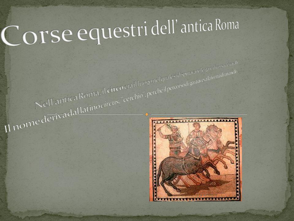 Corse equestri dell' antica Roma Nell antica Roma, il circo era il luogo nel quale si disputavano le gare di corsa dei cavalli.
