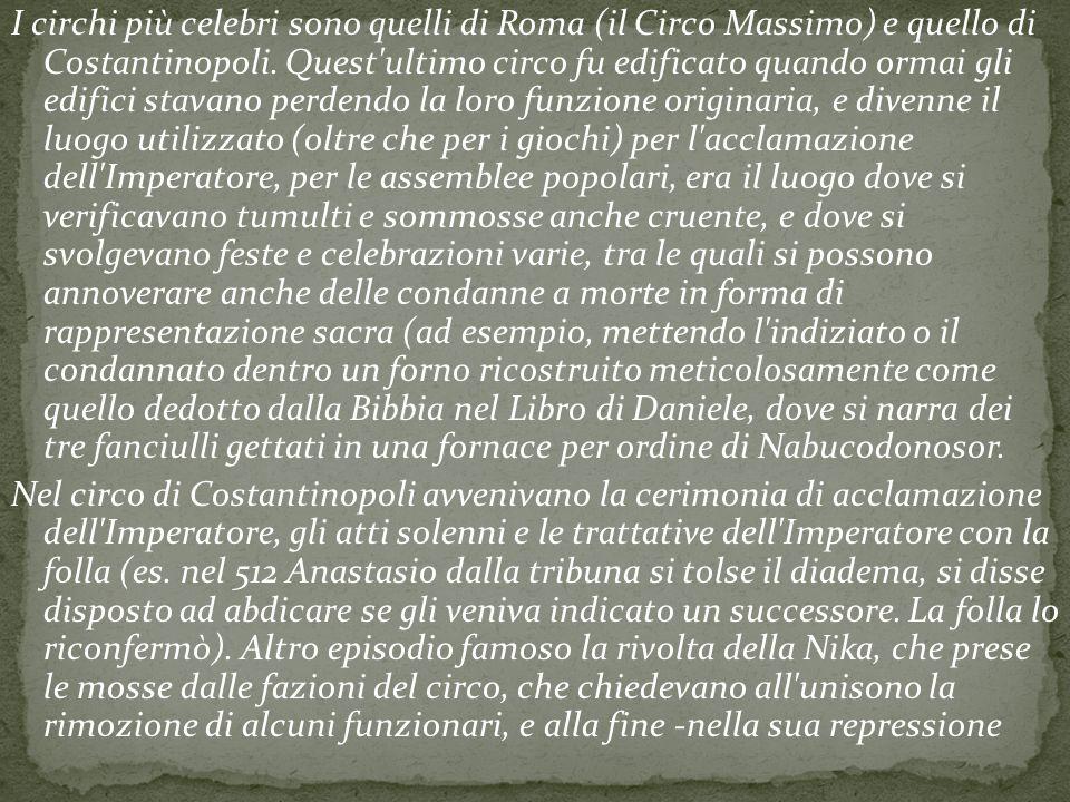 I circhi più celebri sono quelli di Roma (il Circo Massimo) e quello di Costantinopoli.