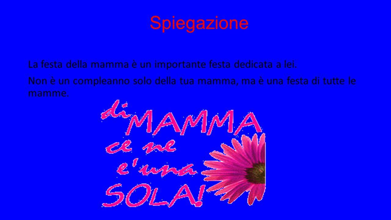 Spiegazione La festa della mamma è un importante festa dedicata a lei.