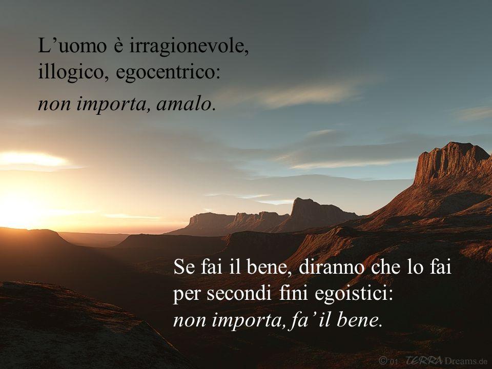 L'uomo è irragionevole, illogico, egocentrico: non importa, amalo.