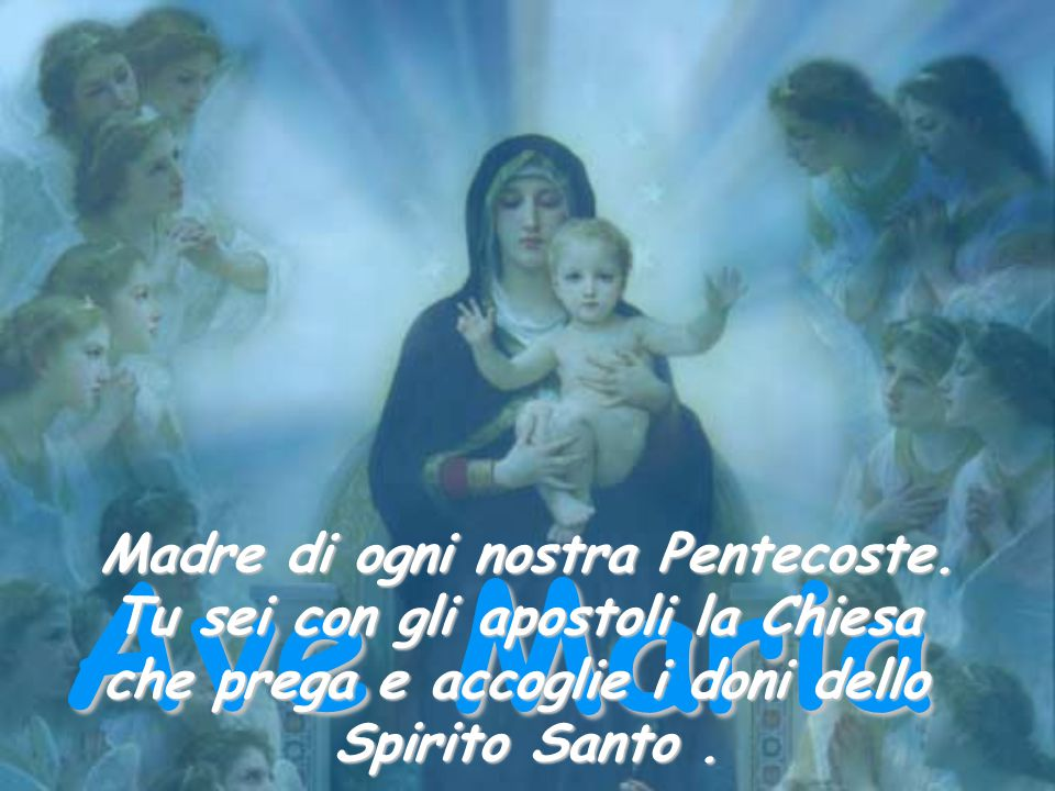 Ave Maria Madre di ogni nostra Pentecoste.
