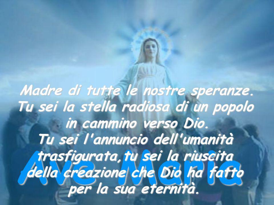 Ave Maria Madre di tutte le nostre speranze.