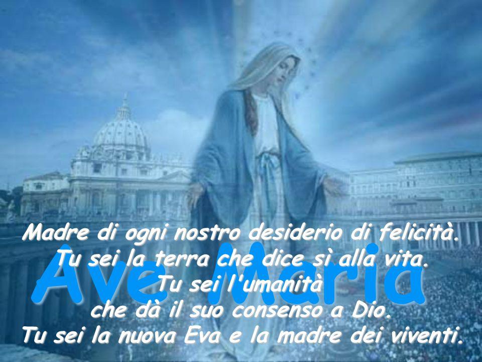 Ave Maria Madre di ogni nostro desiderio di felicità.