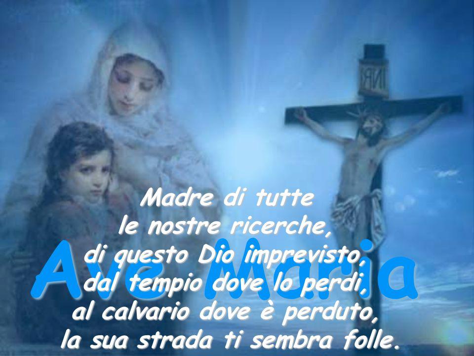 Ave Maria Madre di tutte le nostre ricerche, di questo Dio imprevisto,