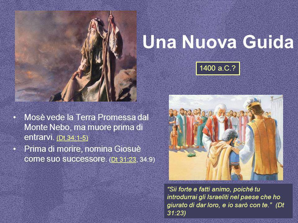 Una Nuova Guida 1400 a.C. Mosè vede la Terra Promessa dal Monte Nebo, ma muore prima di entrarvi. (Dt 34:1-5)