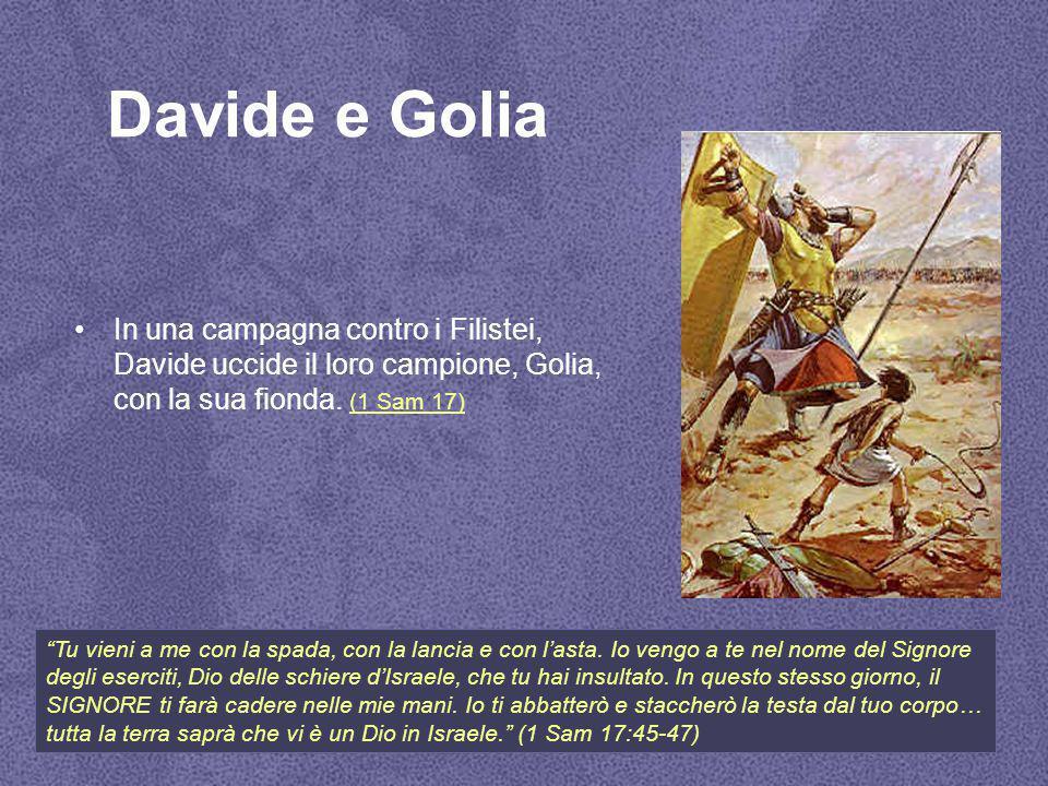 Davide e Golia In una campagna contro i Filistei, Davide uccide il loro campione, Golia, con la sua fionda. (1 Sam 17)