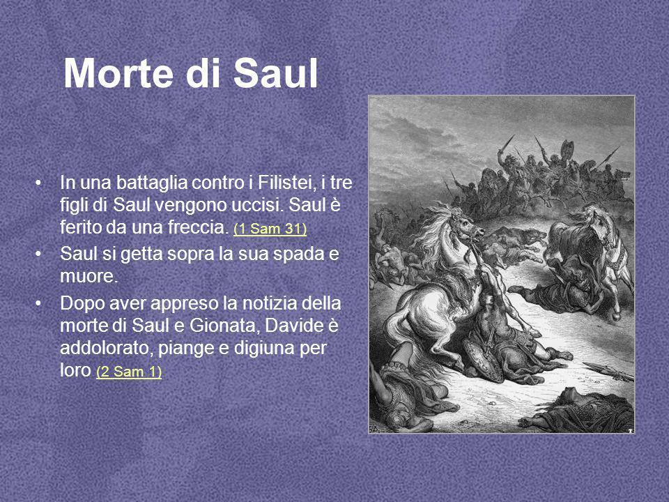 Morte di Saul In una battaglia contro i Filistei, i tre figli di Saul vengono uccisi. Saul è ferito da una freccia. (1 Sam 31)