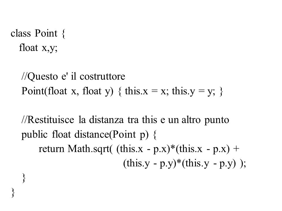 class Point { float x,y; //Questo e il costruttore. Point(float x, float y) { this.x = x; this.y = y; }