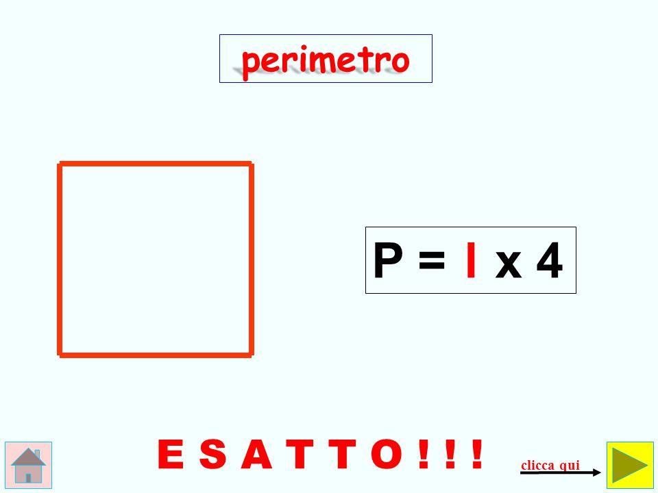 perimetro P = l x 4 E S A T T O ! ! ! clicca qui