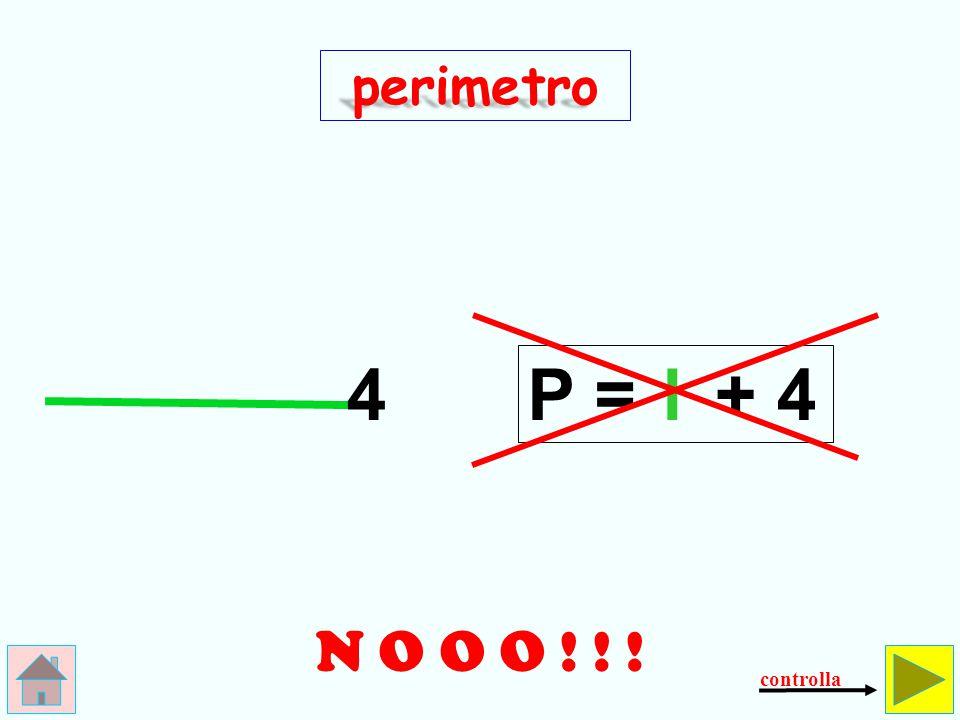 perimetro 4 P = l + 4 N O O O ! ! ! controlla