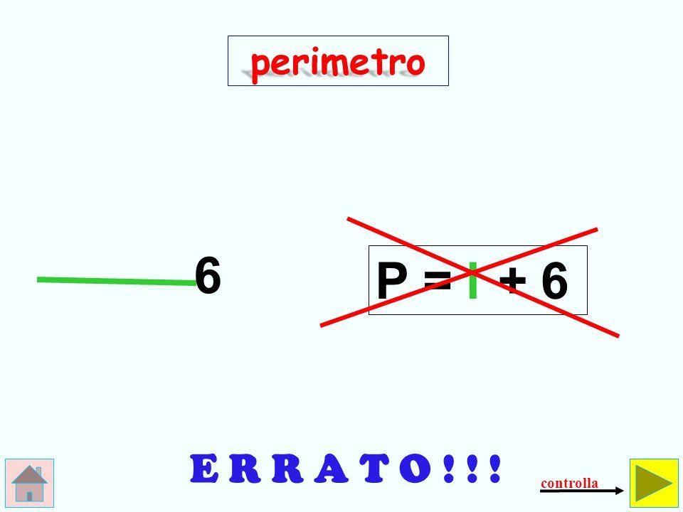 perimetro 6 P = l + 6 E R R A T O ! ! ! controlla