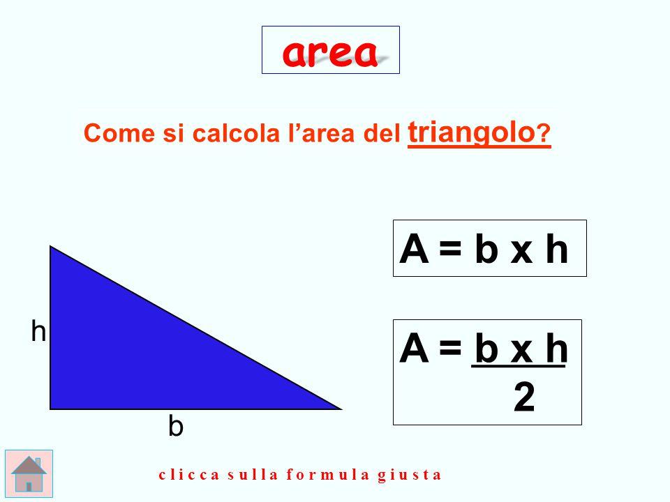 area A = b x h A = b x h 2 h b Come si calcola l'area del triangolo