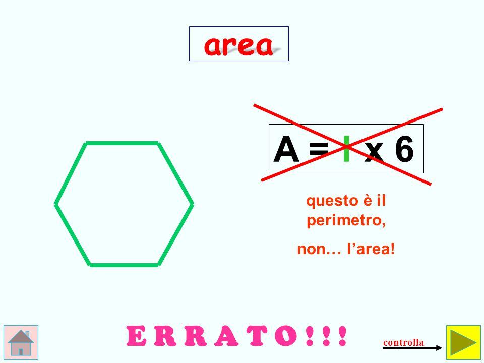 A = l x 6 area E R R A T O ! ! ! questo è il perimetro, non… l'area!