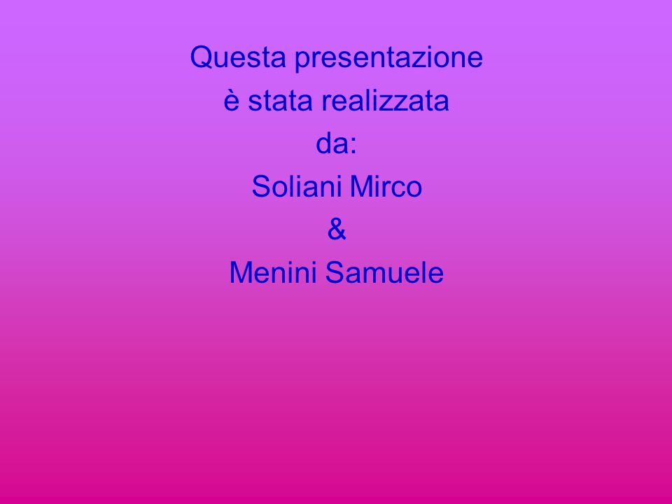 Questa presentazione è stata realizzata da: Soliani Mirco & Menini Samuele