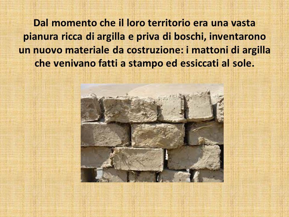 Dal momento che il loro territorio era una vasta pianura ricca di argilla e priva di boschi, inventarono un nuovo materiale da costruzione: i mattoni di argilla che venivano fatti a stampo ed essiccati al sole.