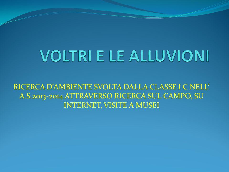 VOLTRI E LE ALLUVIONI RICERCA D'AMBIENTE SVOLTA DALLA CLASSE I C NELL' A.S.2013-2014 ATTRAVERSO RICERCA SUL CAMPO, SU INTERNET, VISITE A MUSEI.
