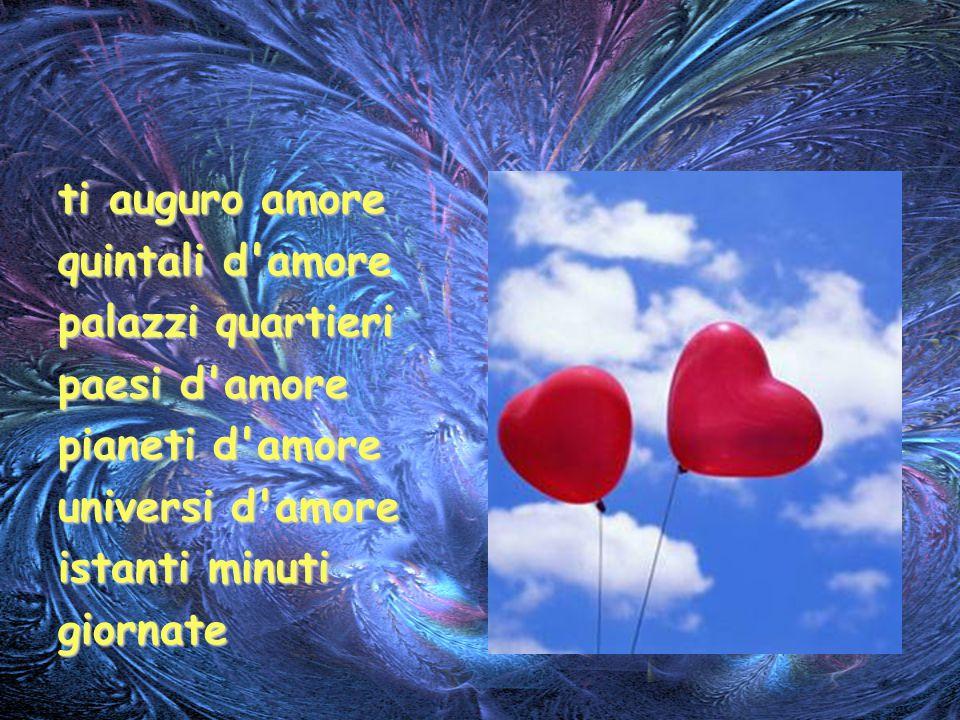 ti auguro amore quintali d amore. palazzi quartieri. paesi d amore. pianeti d amore. universi d amore.