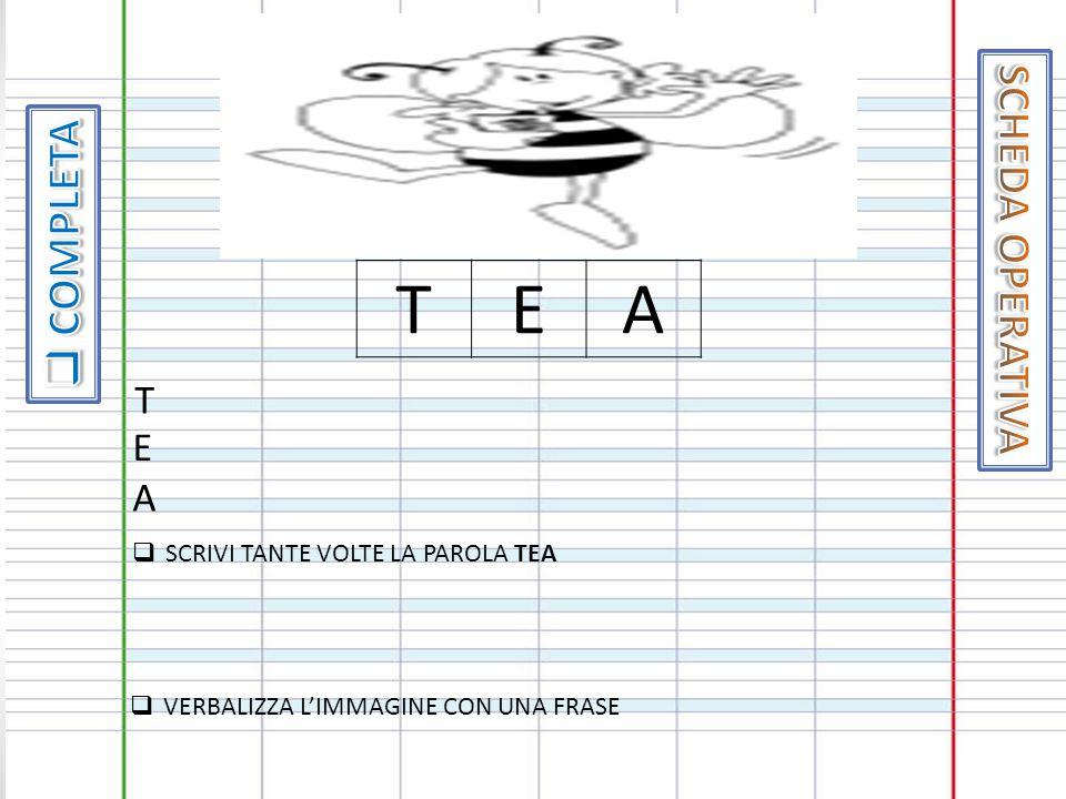 T E A SCHEDA OPERATIVA COMPLETA T E A SCRIVI TANTE VOLTE LA PAROLA TEA