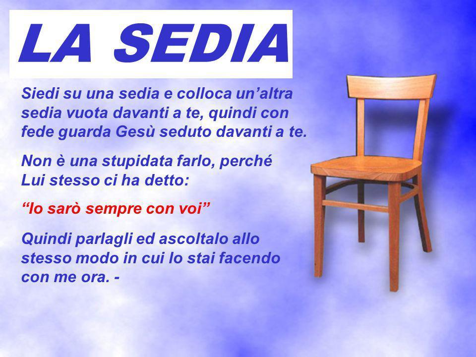 LA SEDIA Siedi su una sedia e colloca un'altra sedia vuota davanti a te, quindi con fede guarda Gesù seduto davanti a te.