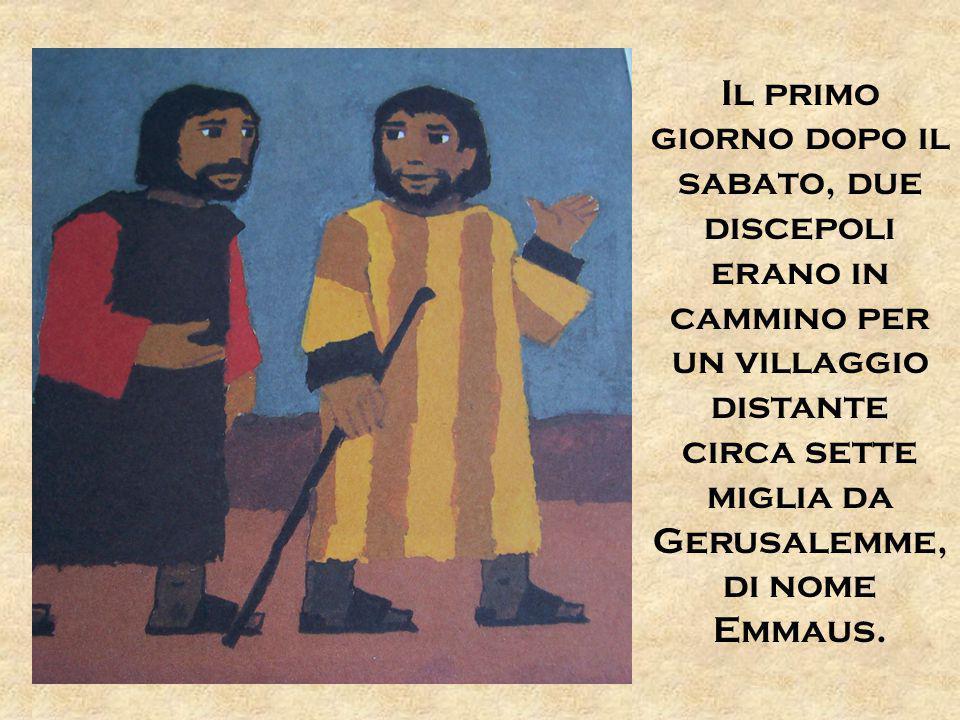 Il primo giorno dopo il sabato, due discepoli erano in cammino per un villaggio distante circa sette miglia da Gerusalemme, di nome Emmaus.