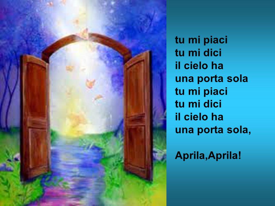 tu mi piaci tu mi dici il cielo ha una porta sola tu mi piaci una porta sola, Aprila,Aprila!
