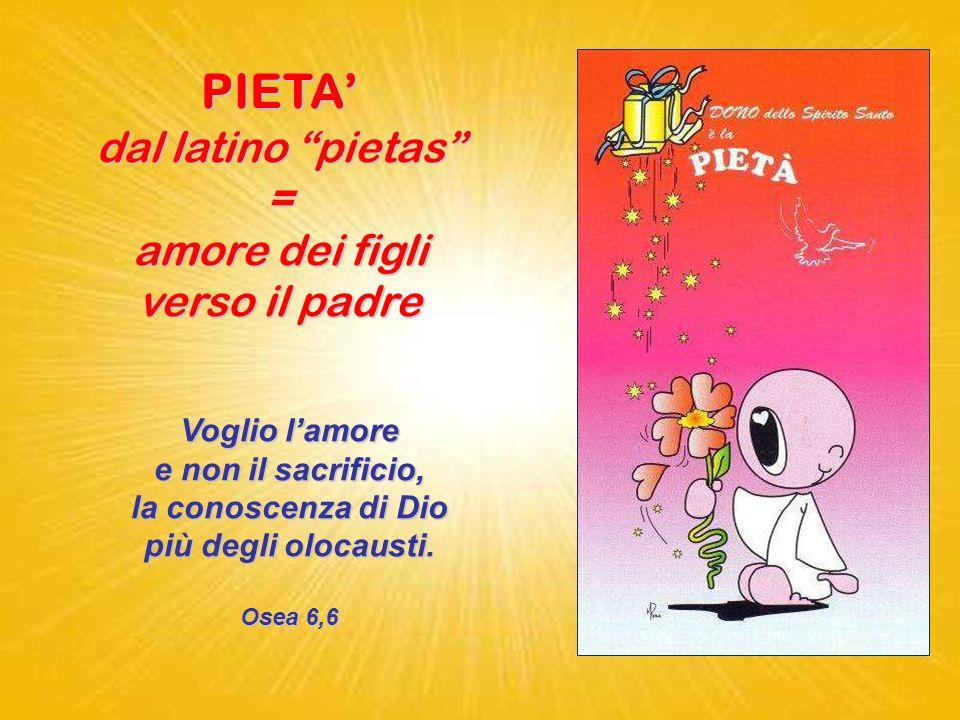 PIETA' dal latino pietas = amore dei figli verso il padre