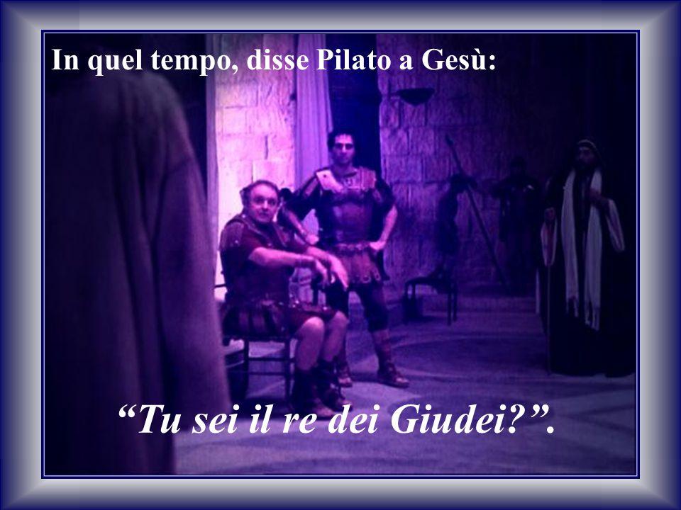In quel tempo, disse Pilato a Gesù: Tu sei il re dei Giudei .