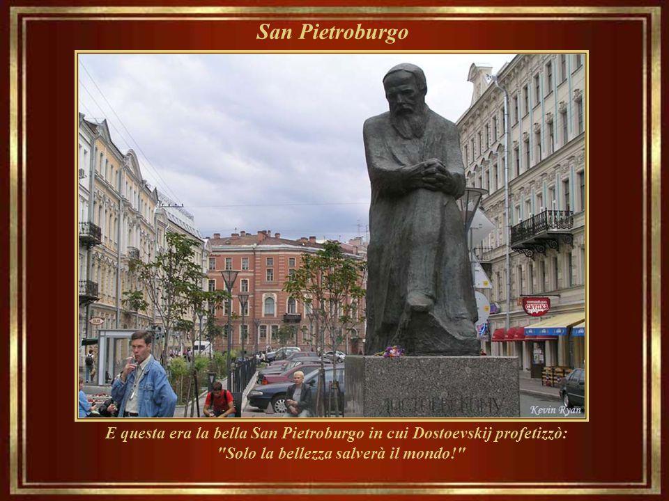 San Pietroburgo E questa era la bella San Pietroburgo in cui Dostoevskij profetizzò: Solo la bellezza salverà il mondo!