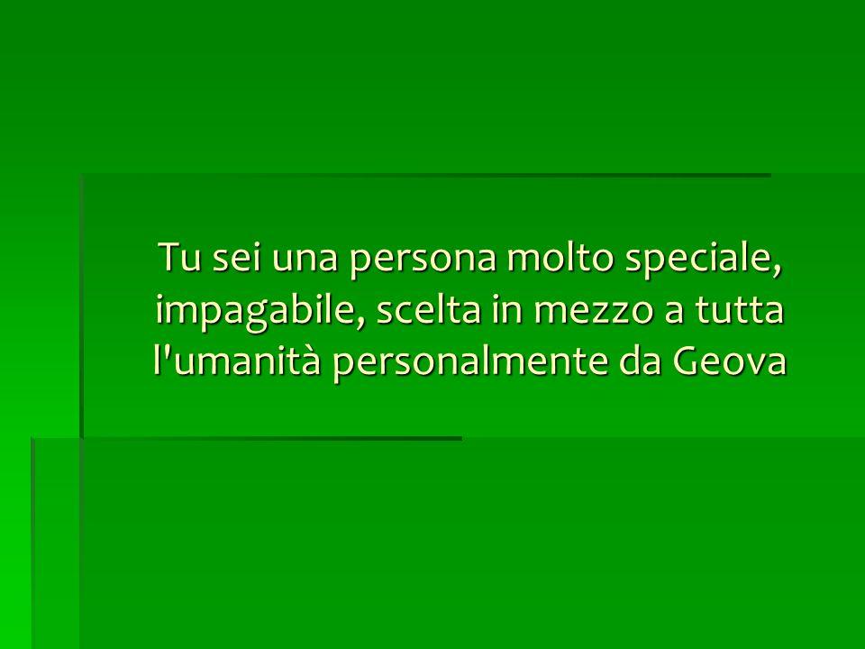 Tu sei una persona molto speciale, impagabile, scelta in mezzo a tutta l umanità personalmente da Geova