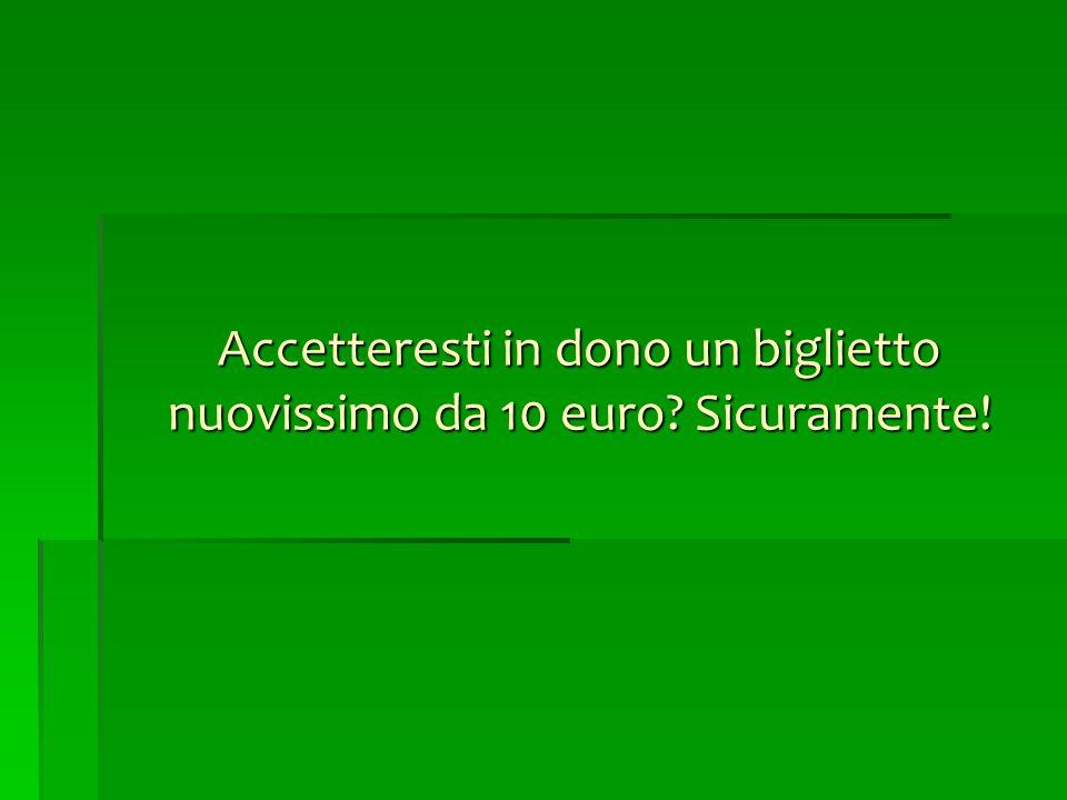 Accetteresti in dono un biglietto nuovissimo da 10 euro Sicuramente!
