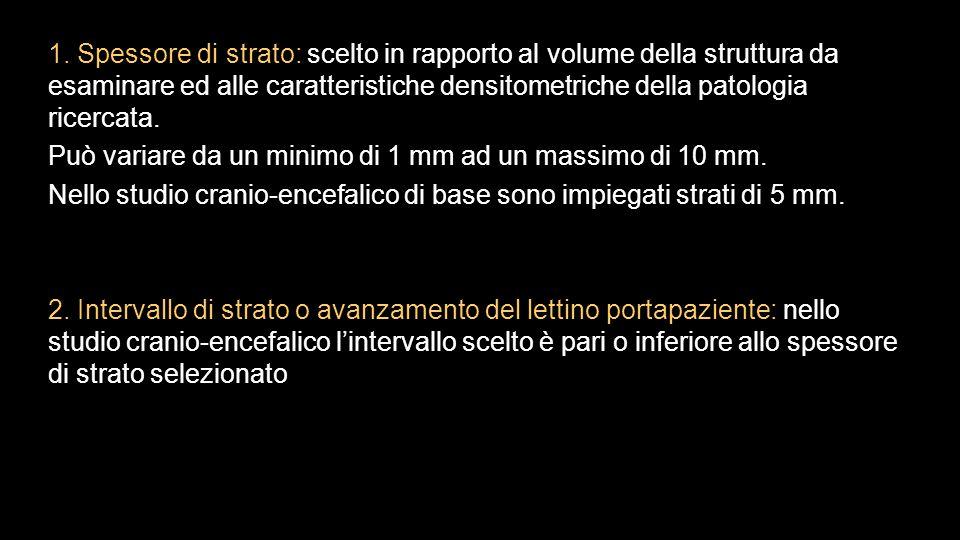 1. Spessore di strato: scelto in rapporto al volume della struttura da esaminare ed alle caratteristiche densitometriche della patologia ricercata.