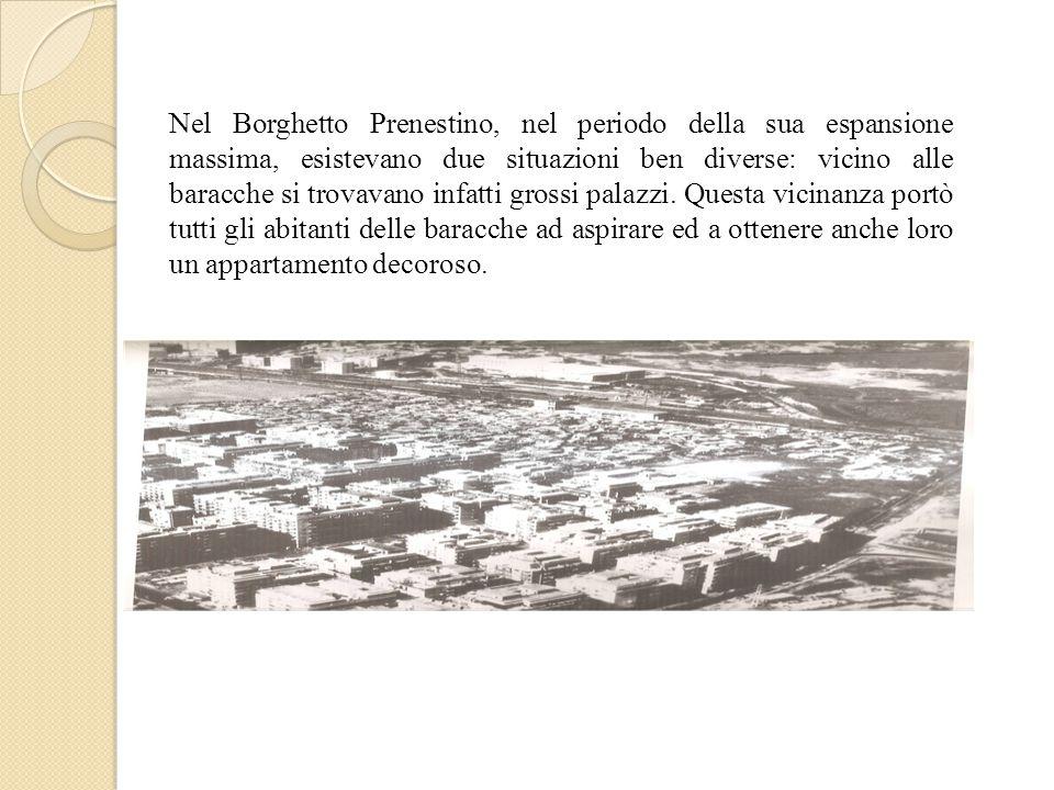 Nel Borghetto Prenestino, nel periodo della sua espansione massima, esistevano due situazioni ben diverse: vicino alle baracche si trovavano infatti grossi palazzi.
