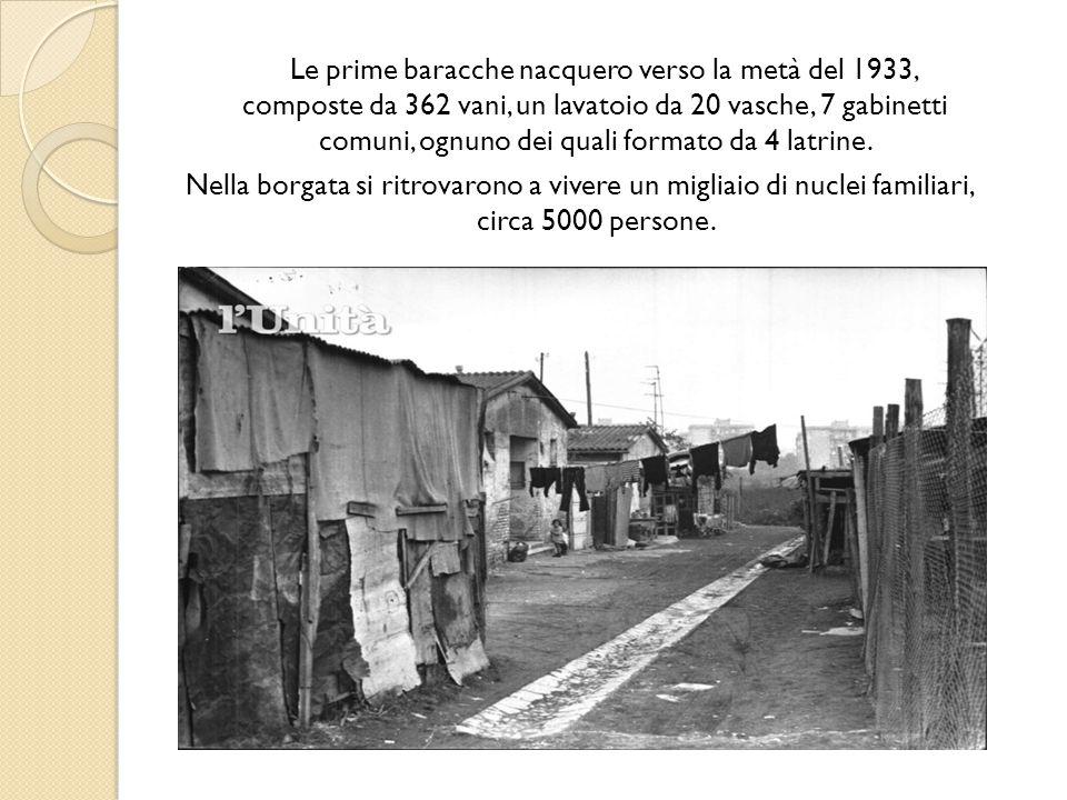 Le prime baracche nacquero verso la metà del 1933, composte da 362 vani, un lavatoio da 20 vasche, 7 gabinetti comuni, ognuno dei quali formato da 4 latrine.