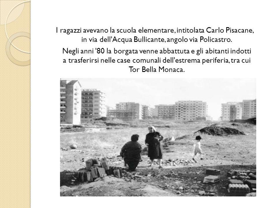 I ragazzi avevano la scuola elementare, intitolata Carlo Pisacane, in via dell Acqua Bullicante, angolo via Policastro.