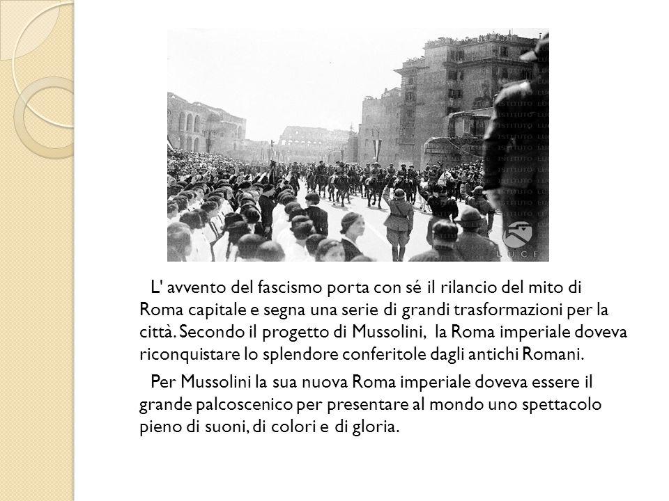 L avvento del fascismo porta con sé il rilancio del mito di Roma capitale e segna una serie di grandi trasformazioni per la città. Secondo il progetto di Mussolini, la Roma imperiale doveva riconquistare lo splendore conferitole dagli antichi Romani.
