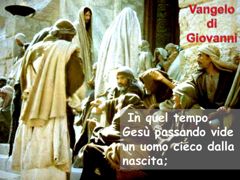 Vangelo di Giovanni In quel tempo, Gesù passando vide un uomo cieco dalla nascita;
