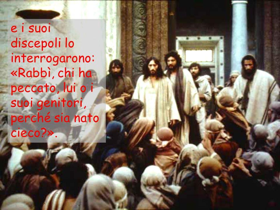 e i suoi discepoli lo interrogarono: «Rabbì, chi ha peccato, lui o i suoi genitori, perché sia nato cieco ».