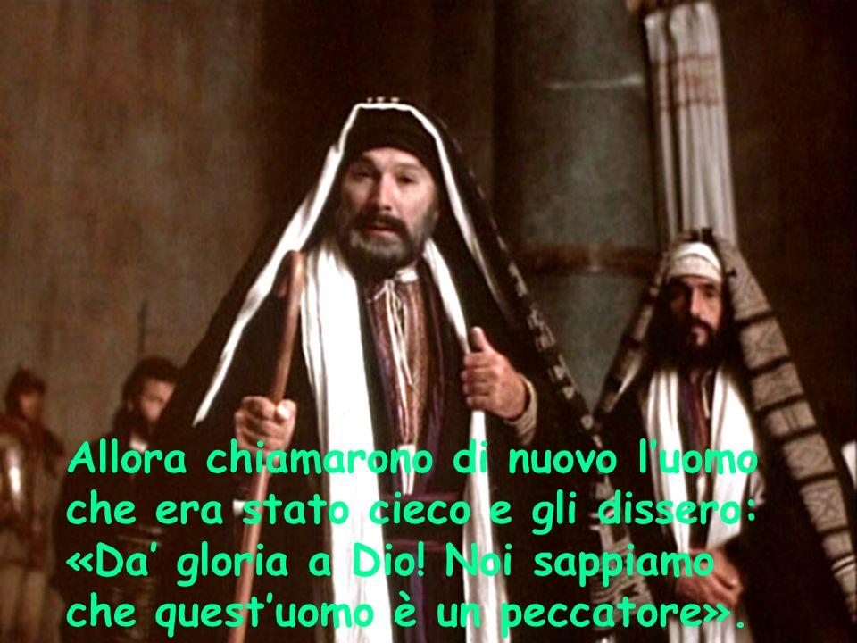Allora chiamarono di nuovo l'uomo che era stato cieco e gli dissero: «Da' gloria a Dio.