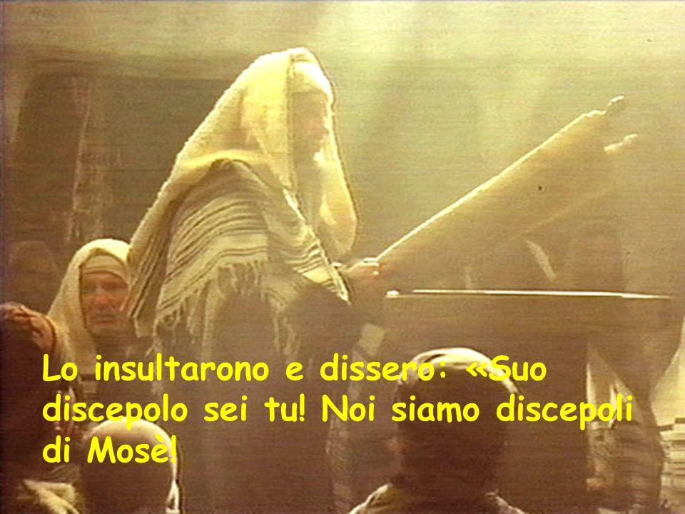 Lo insultarono e dissero: «Suo discepolo sei tu