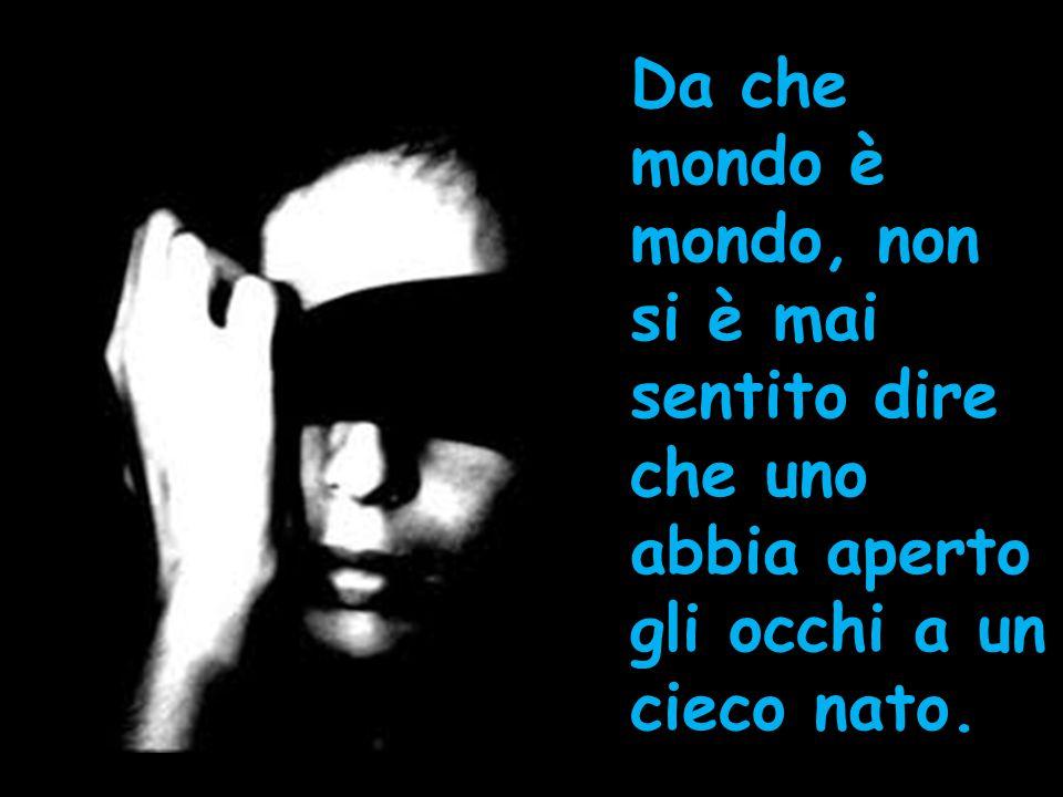 Da che mondo è mondo, non si è mai sentito dire che uno abbia aperto gli occhi a un cieco nato.