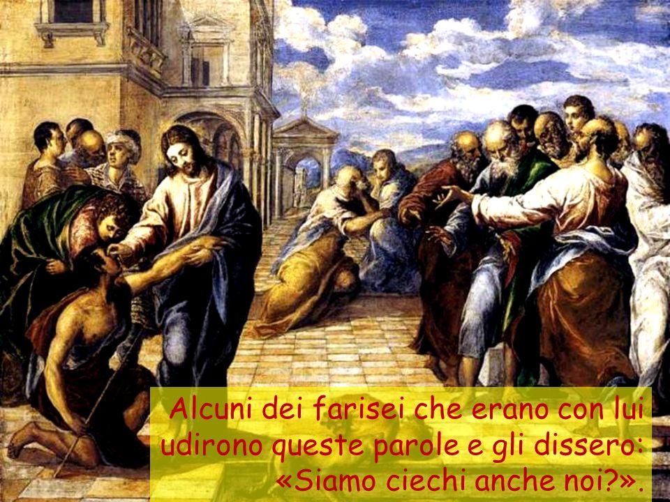 Alcuni dei farisei che erano con lui udirono queste parole e gli dissero: «Siamo ciechi anche noi ».