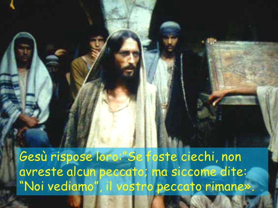 Gesù rispose loro: Se foste ciechi, non avreste alcun peccato; ma siccome dite: Noi vediamo , il vostro peccato rimane».