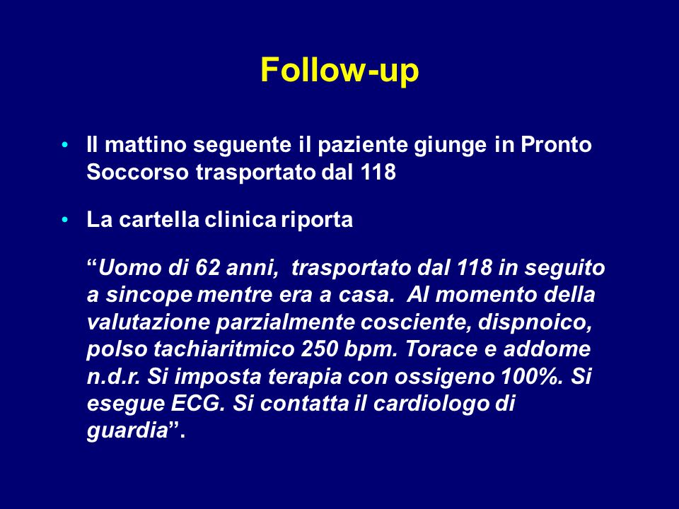 Follow-up Il mattino seguente il paziente giunge in Pronto Soccorso trasportato dal 118. La cartella clinica riporta.