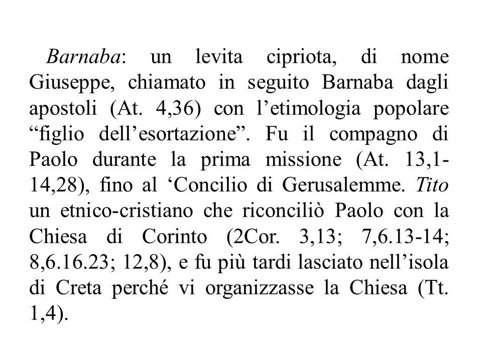 Barnaba: un levita cipriota, di nome Giuseppe, chiamato in seguito Barnaba dagli apostoli (At.