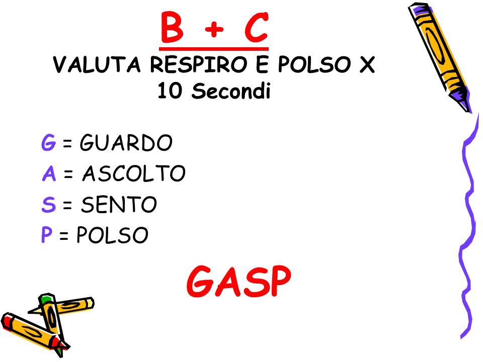 B + C VALUTA RESPIRO E POLSO X 10 Secondi