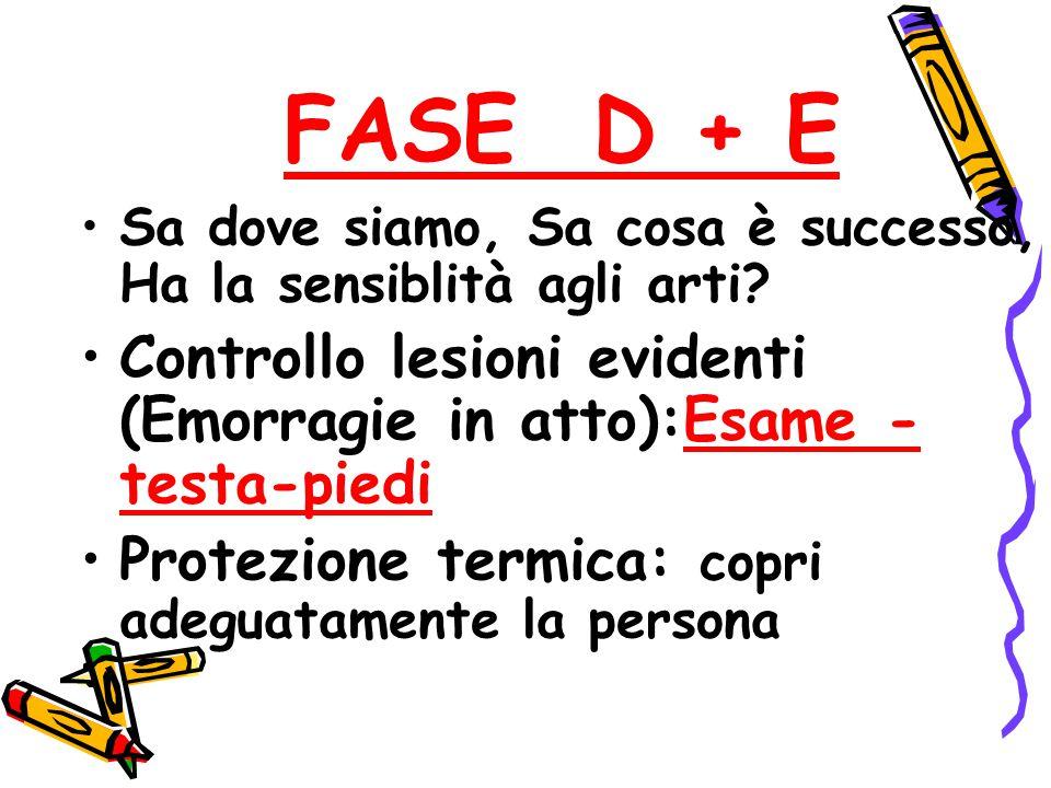 FASE D + E Sa dove siamo, Sa cosa è successo, Ha la sensiblità agli arti Controllo lesioni evidenti (Emorragie in atto):Esame - testa-piedi.