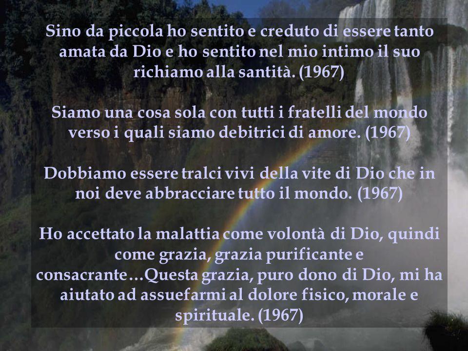 Sino da piccola ho sentito e creduto di essere tanto amata da Dio e ho sentito nel mio intimo il suo richiamo alla santità. (1967)