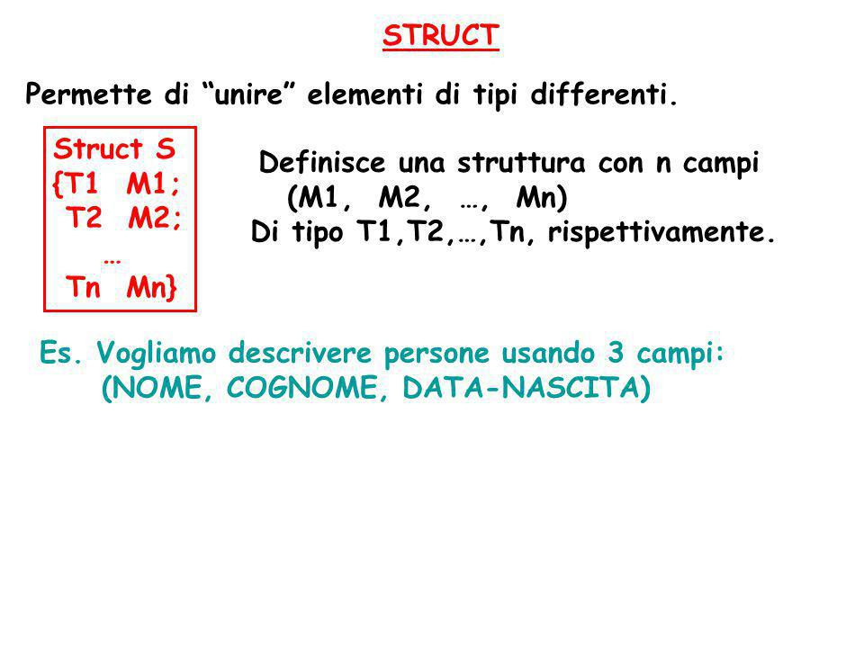 STRUCT Permette di unire elementi di tipi differenti. Struct S. {T1 M1; T2 M2; … Tn Mn} Definisce una struttura con n campi.