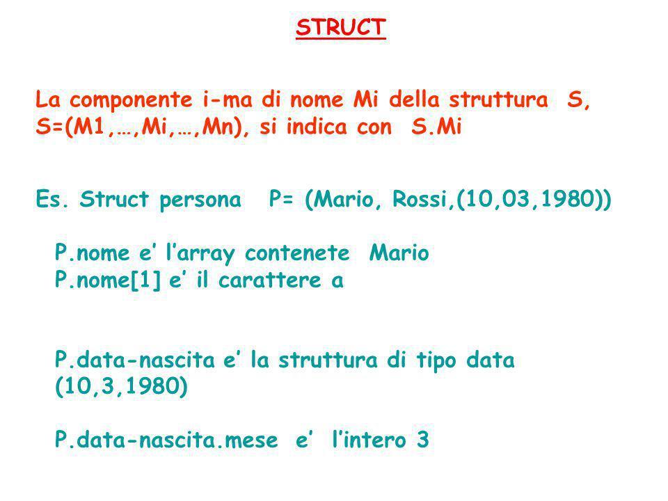 STRUCT La componente i-ma di nome Mi della struttura S, S=(M1,…,Mi,…,Mn), si indica con S.Mi. Es. Struct persona P= (Mario, Rossi,(10,03,1980))